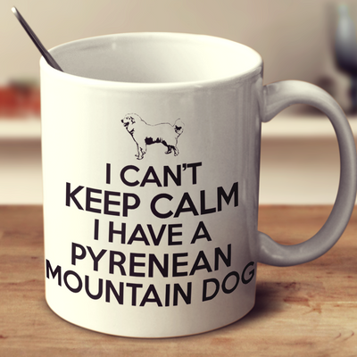 I Cant Keep Calm I Have A Pyrenean Mountain Dog