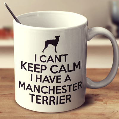 I Cant Keep Calm I Have A Manchester Terrier