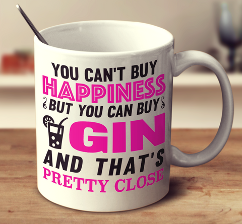 You Cant Buy Happiness But You Can Buy Gin And Thats Pretty Close