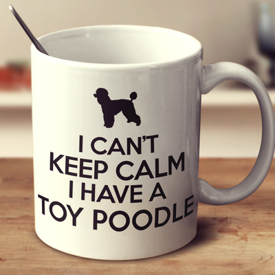 I Cant Keep Calm I Have A Toy Poodle