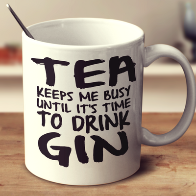 Tea Keeps Me Busy Until Its Time To Drink Gin