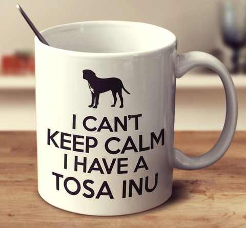 I Cant Keep Calm I Have A Tosa Inu