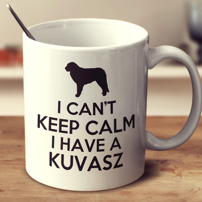 I Cant Keep Calm Because I Have A Kuvasz