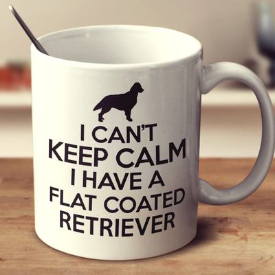 I Cant Keep Calm I Have A Flat Coated Retriever