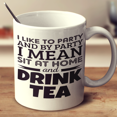I Like To Party And By Party I Mean Sit At Home And Drink Tea