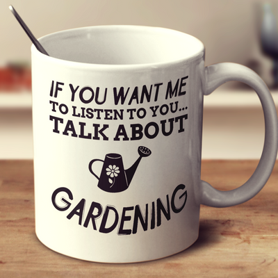 If You Want Me To Listen To You Talk About Gardening