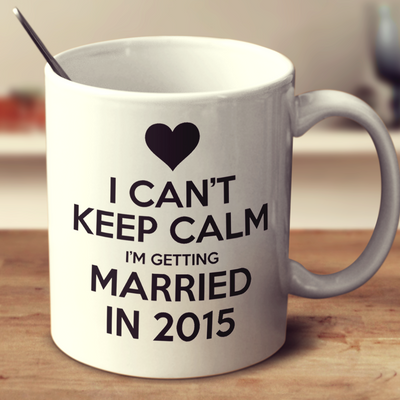 I Can't Keep Calm I'm Getting Married In 2015