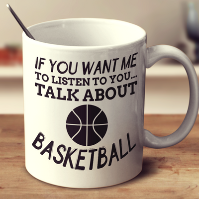 If You Want Me To Listen To You Talk About Basketball