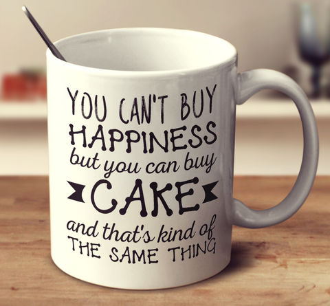 You Can't Buy Happiness But You Can Buy Cake And That'S Kind Of The Same Thing