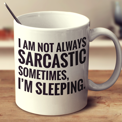 I Am Not Always Sarcastic Sometimes, I Am Sleeping