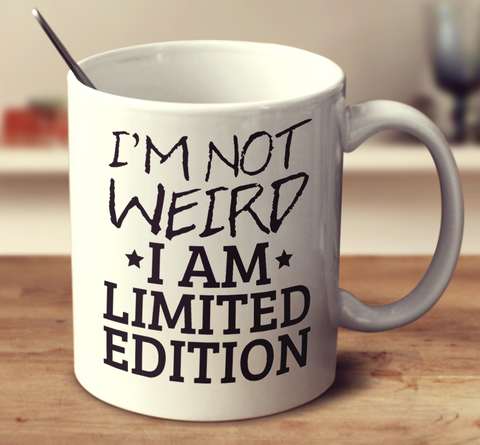 I'm Not Weird I Am Just Limited Edition
