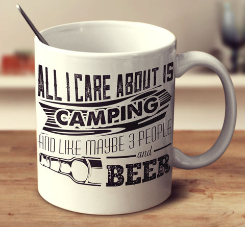 All I Care About Is Camping And Like Maybe 3 People And Beer