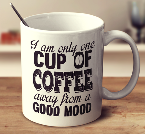 I Am Only One Cup Of Coffee Away From A Good Mood