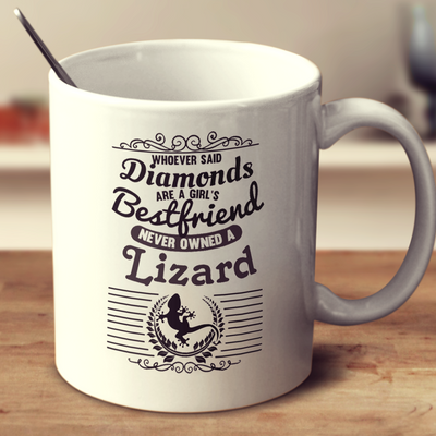 Whoever Said Diamonds Are A Girl's Bestfriend Never Owned A Lizard