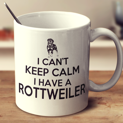 I Can'T Keep Calm I Have A Rottweiler