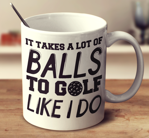 It Takes A Lot Of Balls To Golf Like I Do