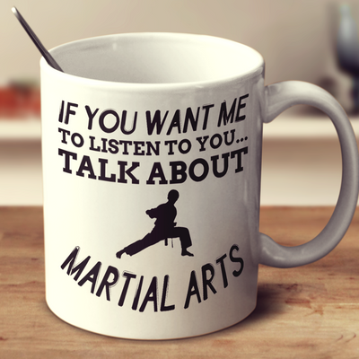 If You Want Me To Listen To You Talk About Martial Arts