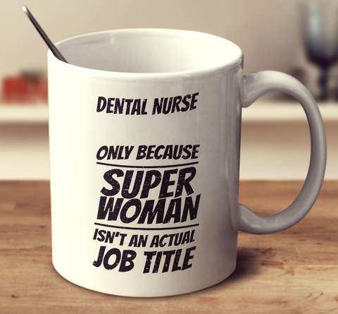 Dental Nurse, Only Because Super Woman Isn't An Actual Job