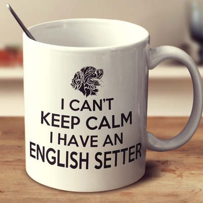 I Can't Keep Calm I Have An English Setter