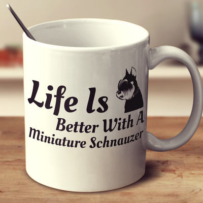 Life Is Better With A Miniature Schnauzer