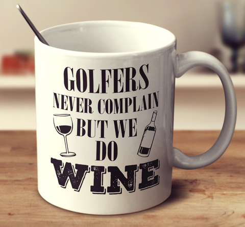 Golfers Never Complain But We Do Wine