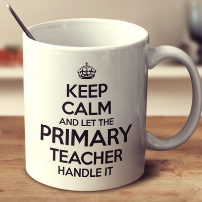 Keep Calm And Let The Primary Teacher Handle It