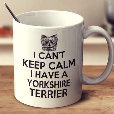 I Can't Keep Calm I Have A Yorkshire Terrier