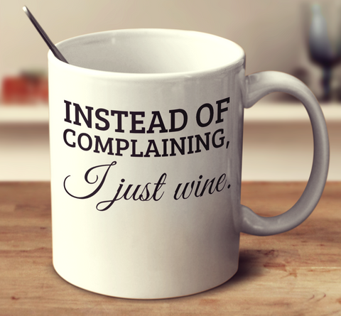Instead Of Complaining I Just Wine