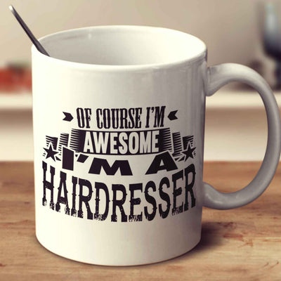 Of Course I'm Awesome I'm A Hairdresser