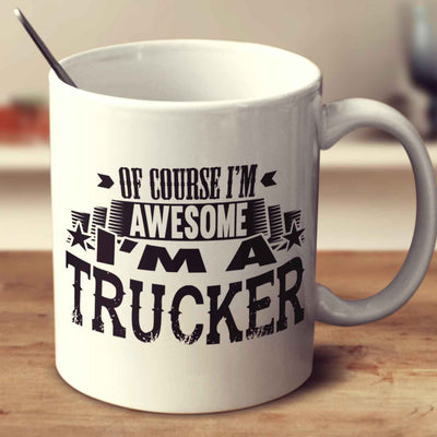 Of Course I'm Awesome I'm A Trucker