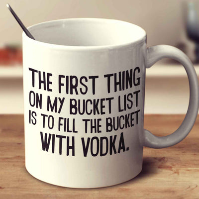 The First Thing On My Bucket List Is To Fill The Bucket With Vodka