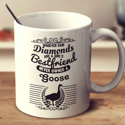 Whoever Said Diamonds Are A Girl's Bestfriend Never Owned A Goose