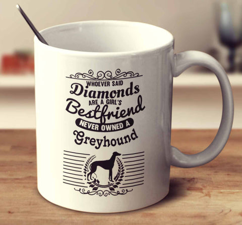 Whoever Said Diamonds Are A Girl's Bestfriend Never Owned A Greyhound