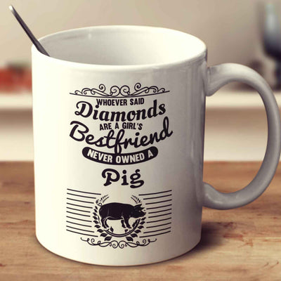 Whoever Said Diamonds Are A Girl's Bestfriend Never Owned A Pig