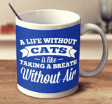 A Life Without Cats Is Like Taking A Breath Without Air