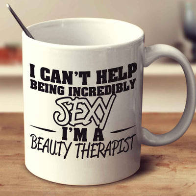 I Can't Help Being Incredibly Sexy I'm A Beauty Therapist