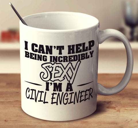 I Can't Help Being Incredibly Sexy I'm A Civil Engineer