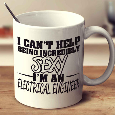 I Can't Help Being Incredibly Sexy I'm A Electrical Engineer