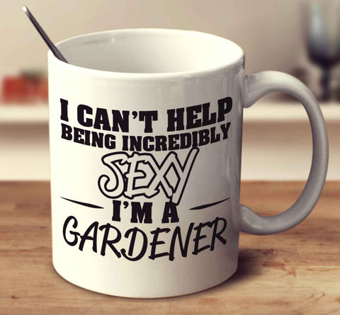 I Can't Help Being Incredibly Sexy I'm A Gardener
