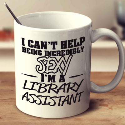 I Can't Help Being Incredibly Sexy I'm A Library Assistant