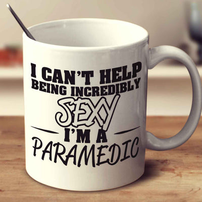 I Can't Help Being Incredibly Sexy I'm A Paramedic