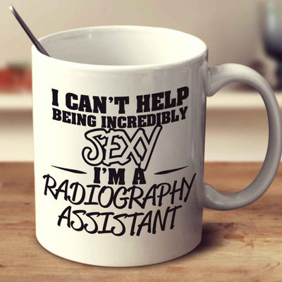 I Can't Help Being Incredibly Sexy I'm A Radiography Assistant