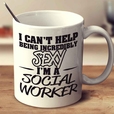 I Can't Help Being Incredibly Sexy I'm A Social Worker