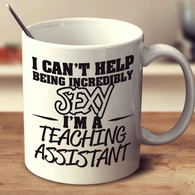 I Can't Help Being Incredibly Sexy I'm A Teaching Assistant