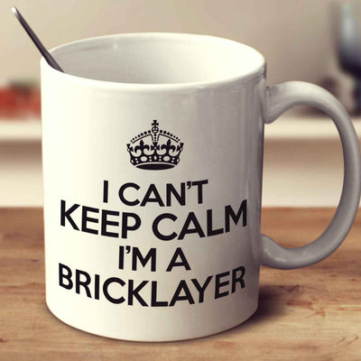 I Can't Keep Calm I'm A Bricklayer