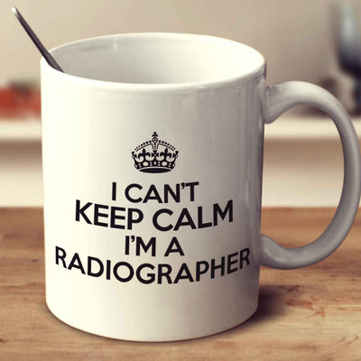 I Can't Keep Calm I'm A Radiographer