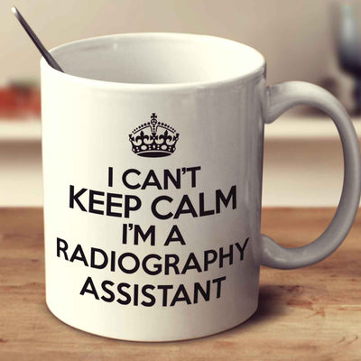 I Can't Keep Calm I'm A Radiography Assistant