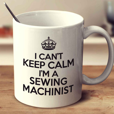 I Can't Keep Calm I'm A Sewing Machinist