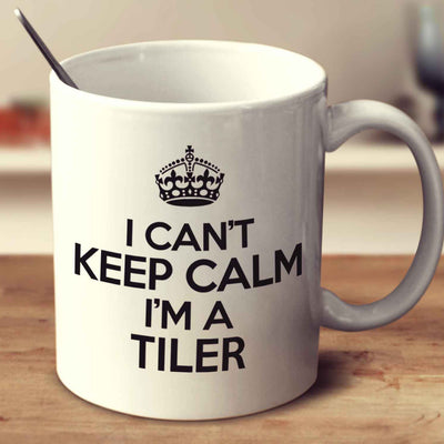 I Can't Keep Calm I'm A Tiler