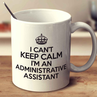 I Can't Keep Calm I'm An Administrative Assistant